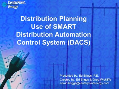 Distribution Planning Use of SMART Distribution Automation Control System (DACS) Presented by: Ed Briggs, P.E. Created by: Ed Briggs & Greg Wickliffe