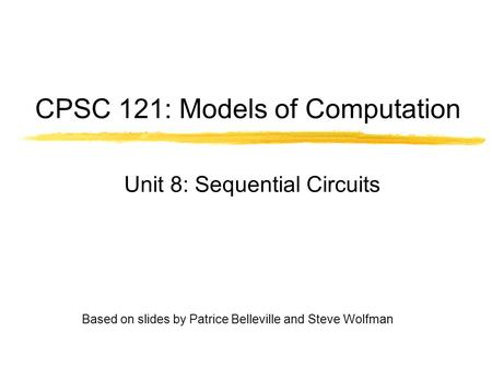 Based on slides by Patrice Belleville and Steve Wolfman CPSC 121: Models of Computation Unit 8: Sequential Circuits.