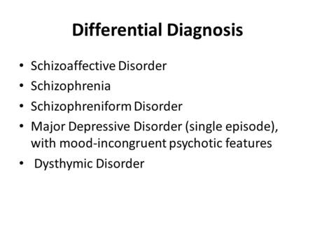 Differential Diagnosis Schizoaffective Disorder Schizophrenia Schizophreniform Disorder Major Depressive Disorder (single episode), with mood-incongruent.