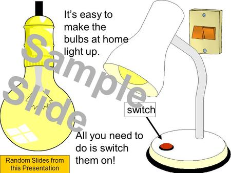 It's easy to make the bulbs at home light up. switch All you need to do is switch them on! Sample Slide Random Slides from this Presentation.