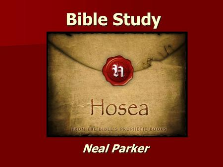 Bible Study Neal Parker. Bible Study Book of Hosea.