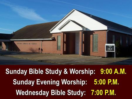 Sunday Bible Study & Worship: 9:00 A.M. Sunday Evening Worship: 5:00 P.M. Wednesday Bible Study: 7:00 P.M.
