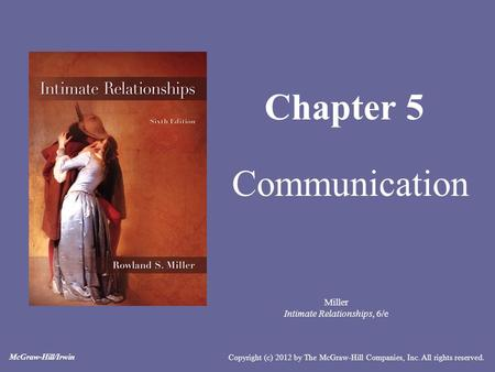 Miller Intimate Relationships, 6/e Chapter 5 Communication Copyright (c) 2012 by The McGraw-Hill Companies, Inc. All rights reserved. McGraw-Hill/Irwin.