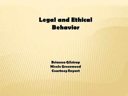 Legal and Ethical Behavior Brianna Gilstrap Nicole Greenwood Courtney Enyart.