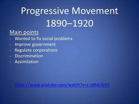 Progressive Movement 1890–1920 Main points -Wanted to fix social problems -Improve government -Regulate corporations -Discrimination -Assimilation -https://www.youtube.com/watch?v=z-ztBdclkYUhttps://www.youtube.com/watch?v=z-ztBdclkYU.