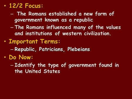 12/2 Focus: 12/2 Focus: – The Romans established a new form of government known as a republic – The Romans influenced many of the values and institutions.