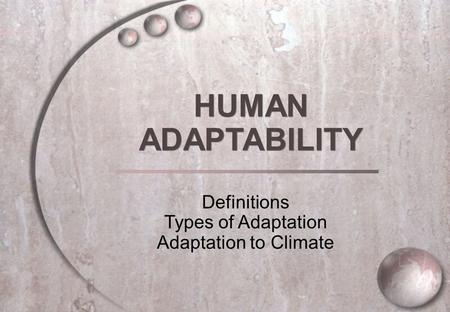HUMAN ADAPTABILITY HUMAN ADAPTABILITY Definitions Types of Adaptation Adaptation to Climate.