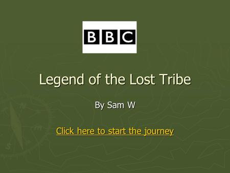 Legend of the Lost Tribe By Sam W Click here to start the journey Click here to start the journey.