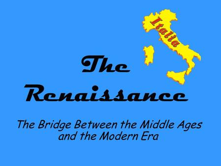 The Renaissance The Bridge Between the Middle Ages and the Modern Era.