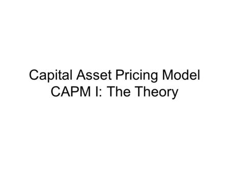 Capital Asset Pricing Model CAPM I: The Theory. Introduction Asset Pricing – how assets are priced? Equilibrium concept Portfolio Theory – ANY individual.