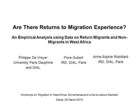 Anne-Sophie Robilliard IRD, DIAL, Paris Are There Returns to Migration Experience? An Empirical Analysis using Data on Return Migrants and Non- Migrants.