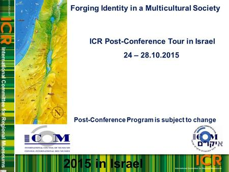 Forging Identity in a Multicultural Society ICR Post-Conference Tour in Israel 24 – 28.10.2015 Post-Conference Program is subject to change 2015 in Israel.