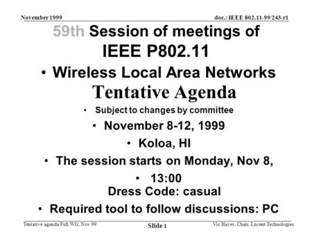 Doc.: IEEE 802.11-99/243-r1 Tentative agenda Full WG, Nov 99 November 1999 Vic Hayes, Chair, Lucent Technologies Slide 1 59th Session of meetings of IEEE.