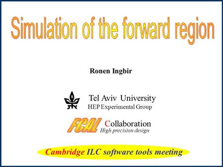 Ronen Ingbir Collaboration High precision design Tel Aviv University HEP Experimental Group Cambridge ILC software tools meeting.