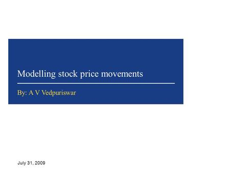 Modelling stock price movements July 31, 2009 By: A V Vedpuriswar.