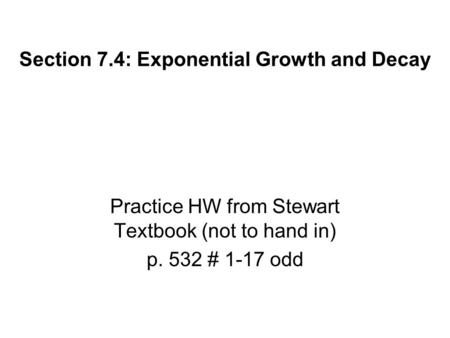 Section 7.4: Exponential Growth and Decay Practice HW from Stewart Textbook (not to hand in) p. 532 # 1-17 odd.
