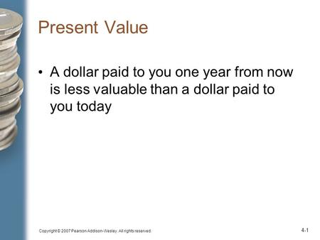 Copyright © 2007 Pearson Addison-Wesley. All rights reserved. 4-1 Present Value A dollar paid to you one year from now is less valuable than a dollar paid.