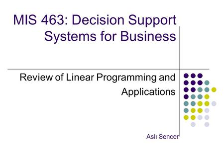 MIS 463: Decision Support Systems for Business Review of Linear Programming and Applications Aslı Sencer.