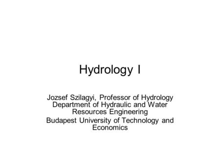 Hydrology I Jozsef Szilagyi, Professor of Hydrology Department of Hydraulic and Water Resources Engineering Budapest University of Technology and Economics.