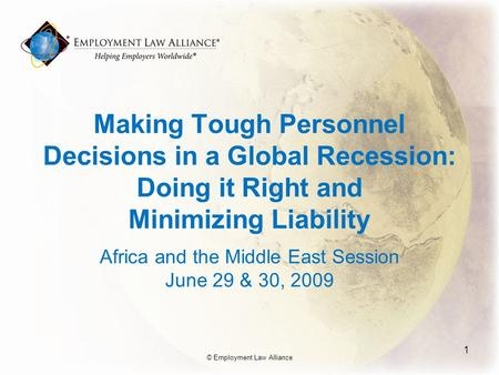 Making Tough Personnel Decisions in a Global Recession: Doing it Right and Minimizing Liability Africa and the Middle East Session June 29 & 30, 2009 1.