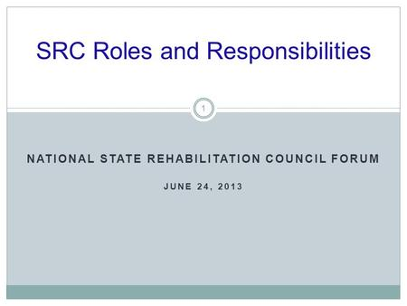 NATIONAL STATE REHABILITATION COUNCIL FORUM JUNE 24, 2013 SRC Roles and Responsibilities 1.