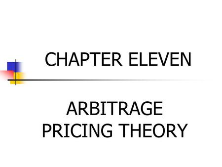 CHAPTER ELEVEN ARBITRAGE PRICING THEORY. Less complicated than the CAPM Primary assumption Each investor, when given the opportunity to increase the return.