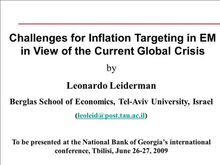 Challenges for Inflation Targeting in EM in View of the Current Global Crisis by Leonardo Leiderman Berglas School of Economics, Tel-Aviv University, Israel.