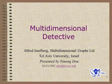 1 Multidimensional Detective Alfred Inselberg, Multidimensional Graphs Ltd Tel Aviv University, Israel Presented by Yimeng Dou 04-24-2002