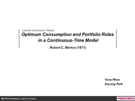 MEIE811D Advanced Topics in Finance Optimum Consumption and Portfolio Rules in a Continuous-Time Model Yuna Rhee Seyong Park Robert C. Merton (1971) [Journal.