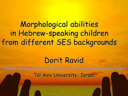 Morphological abilities in Hebrew-speaking children from different SES backgrounds Dorit Ravid School of Education & the Dept. of Communications Disorders.
