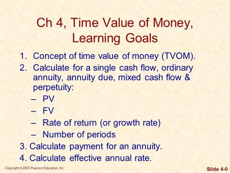 Copyright © 2003 Pearson Education, Inc. Slide 4-0 Ch 4, Time Value of Money, Learning Goals 1.Concept of time value of money (TVOM). 2.Calculate for a.
