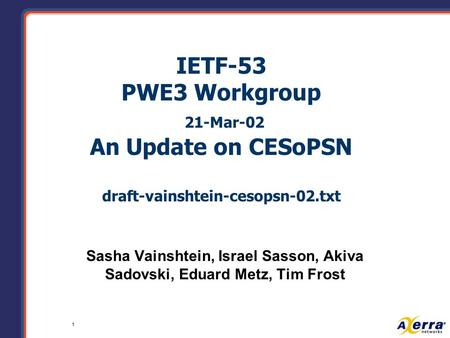 1 IETF-53 PWE3 Workgroup 21-Mar-02 An Update on CESoPSN draft-vainshtein-cesopsn-02.txt Sasha Vainshtein, Israel Sasson, Akiva Sadovski, Eduard Metz, Tim.