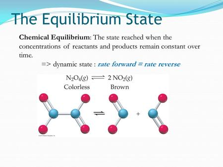The Equilibrium State Chemical Equilibrium: The state reached when the concentrations of reactants and products remain constant over time. => dynamic state.