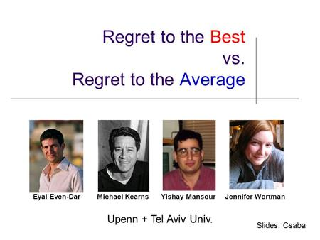 Regret to the Best vs. Regret to the Average Eyal Even-DarMichael Kearns Yishay MansourJennifer Wortman TexPoint fonts used in EMF. Read the TexPoint manual.