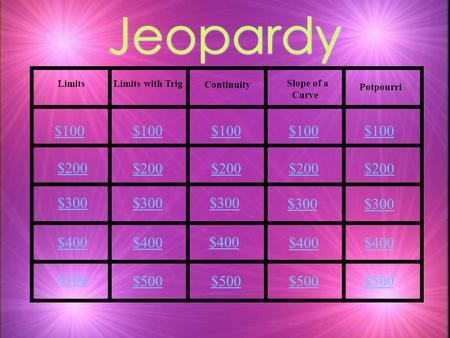 Jeopardy Limits Limits with Trig Slope of a Curve Continuity Potpourri $100 $200 $300 $400 $500 $100 $200 $300 $400 $500.
