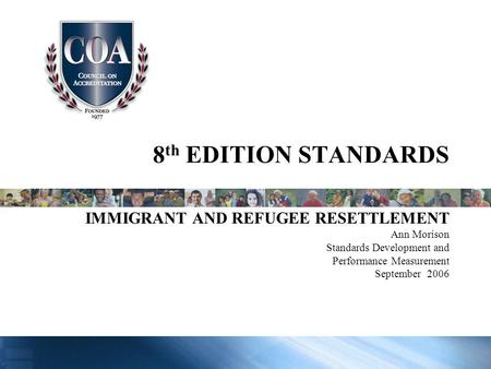 8 th EDITION STANDARDS IMMIGRANT AND REFUGEE RESETTLEMENT Ann Morison Standards Development and Performance Measurement September 2006.