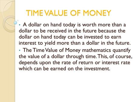 TIME VALUE OF MONEY A dollar on hand today is worth more than a dollar to be received in the future because the dollar on hand today can be invested to.