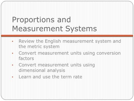 Proportions and Measurement Systems Review the English measurement system and the metric system Convert measurement units using conversion factors Convert.