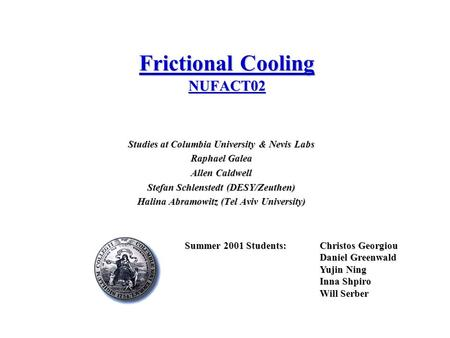 Frictional Cooling NUFACT02 Studies at Columbia University & Nevis Labs Raphael Galea Allen Caldwell Stefan Schlenstedt (DESY/Zeuthen) Halina Abramowitz.