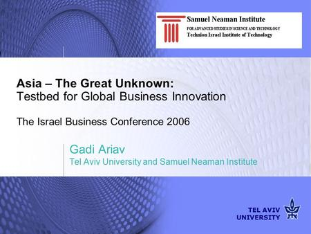 TEL AVIV UNIVERSITY Asia – The Great Unknown: Testbed for Global Business Innovation The Israel Business Conference 2006 Gadi Ariav Tel Aviv University.
