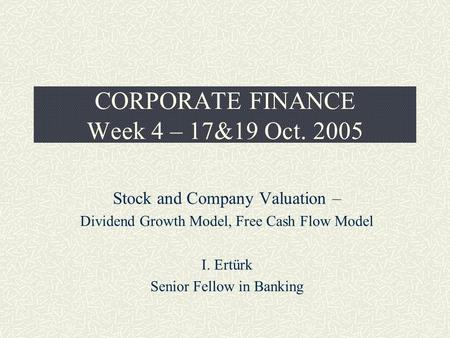 CORPORATE FINANCE Week 4 – 17&19 Oct. 2005 Stock and Company Valuation – Dividend Growth Model, Free Cash Flow Model I. Ertürk Senior Fellow in Banking.