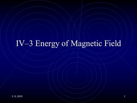 3. 8. 20031 IV–3 Energy of Magnetic Field. 3. 8. 20032 Main Topics Transformers Energy of Magnetic Field Energy Density of Magnetic Field An RC Circuit.
