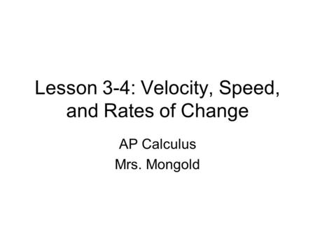 Lesson 3-4: Velocity, Speed, and Rates of Change AP Calculus Mrs. Mongold.
