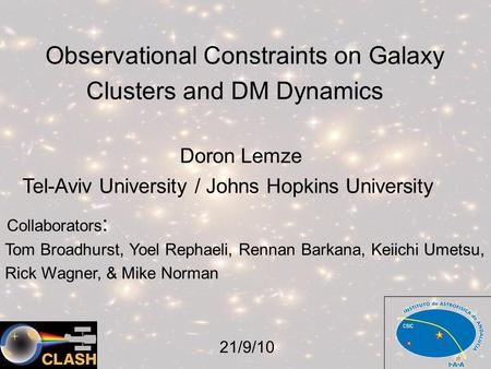 Observational Constraints on Galaxy Clusters and DM Dynamics Doron Lemze Tel-Aviv University / Johns Hopkins University Collaborators : Tom Broadhurst,