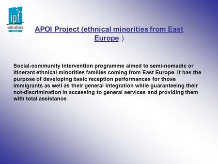 APOI Project (ethnical minorities from East Europe ) Social-community intervention programme aimed to semi-nomadic or itinerant ethnical minorities families.
