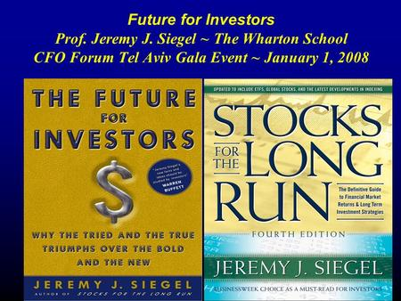 Future for Investors Prof. Jeremy J. Siegel ~ The Wharton School CFO Forum Tel Aviv Gala Event ~ January 1, 2008.
