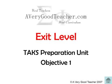 © A Very Good Teacher 2007 Exit Level TAKS Preparation Unit Objective 1.