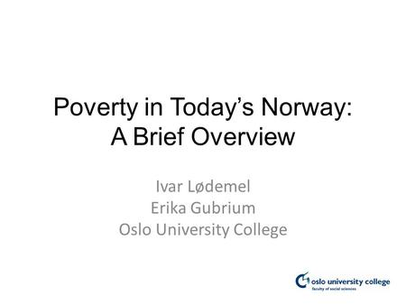 Poverty in Today's Norway: A Brief Overview Ivar Lødemel Erika Gubrium Oslo University College.