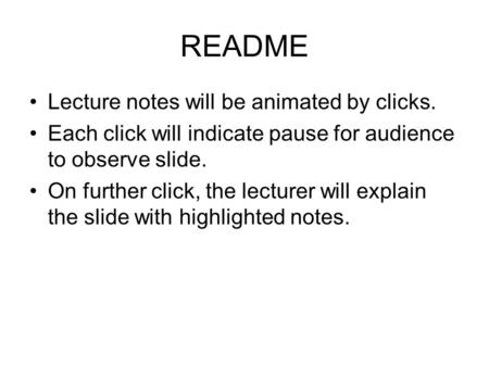 README Lecture notes will be animated by clicks. Each click will indicate pause for audience to observe slide. On further click, the lecturer will explain.