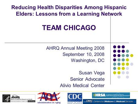 1 Reducing Health Disparities Among Hispanic Elders: Lessons from a Learning Network TEAM CHICAGO AHRQ Annual Meeting 2008 September 10, 2008 Washington,